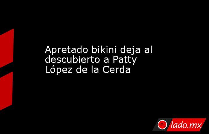 Apretado bikini deja al descubierto a Patty López de la Cerda. Noticias en tiempo real