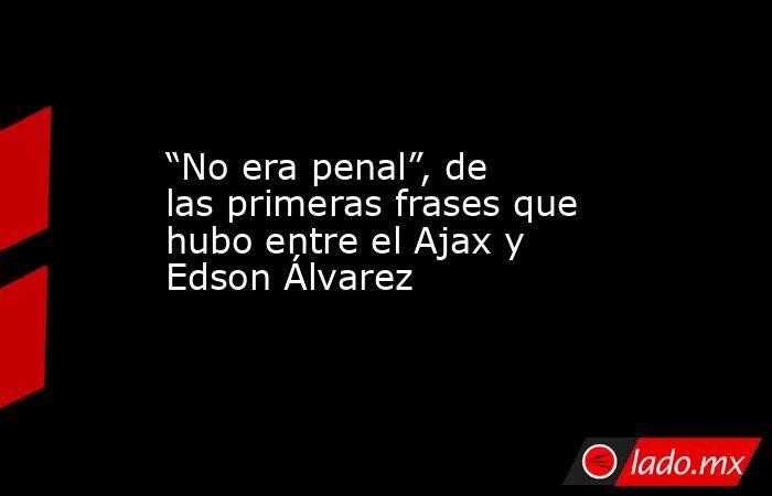 """""""No era penal"""", de las primeras frases que hubo entre el Ajax y Edson Álvarez. Noticias en tiempo real"""