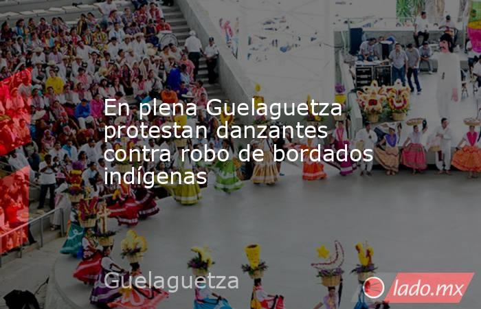 En plena Guelaguetza protestan danzantes contra robo de bordados indígenas. Noticias en tiempo real