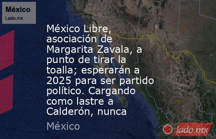 México Libre, asociación de Margarita Zavala, a punto de tirar la toalla; esperarán a 2025 para ser partido político. Cargando como lastre a Calderón, nunca. Noticias en tiempo real