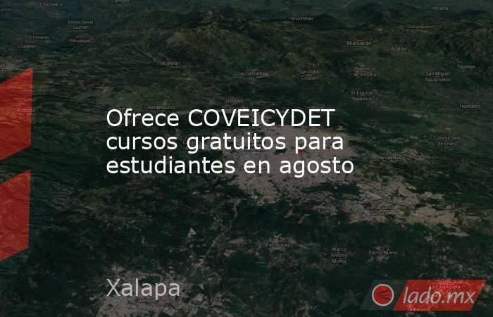 Ofrece COVEICYDET cursos gratuitos para estudiantes en agosto. Noticias en tiempo real