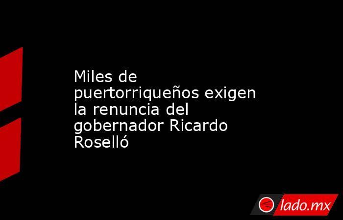 Miles de puertorriqueños exigen la renuncia del gobernador Ricardo Roselló. Noticias en tiempo real