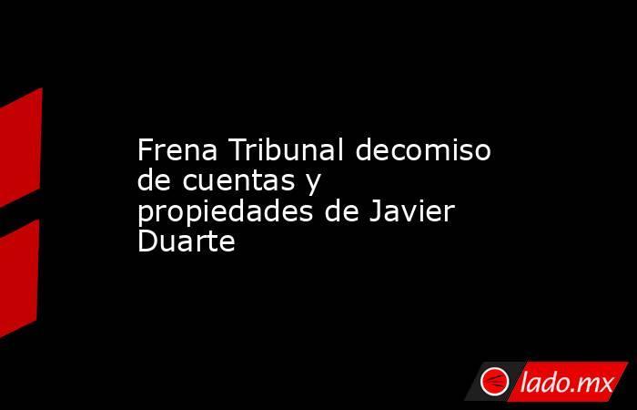 Frena Tribunal decomiso de cuentas y propiedades de Javier Duarte. Noticias en tiempo real