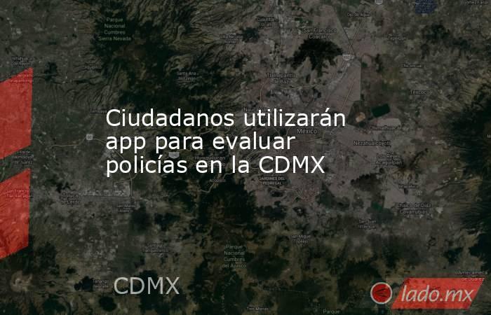 Ciudadanos utilizarán app para evaluar policías en la CDMX. Noticias en tiempo real