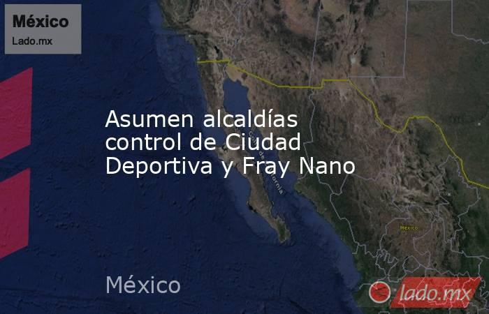 Asumen alcaldías control de Ciudad Deportiva y Fray Nano. Noticias en tiempo real