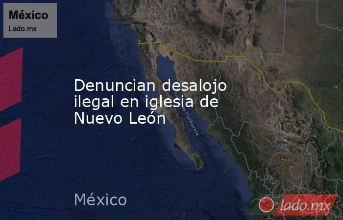 Denuncian desalojo ilegal en iglesia de Nuevo León. Noticias en tiempo real