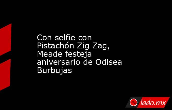 Con selfie con Pistachón Zig Zag, Meade festeja aniversario de Odisea Burbujas . Noticias en tiempo real