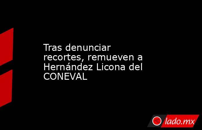 Tras denunciar recortes, remueven a Hernández Licona del CONEVAL. Noticias en tiempo real