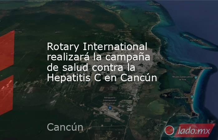 Rotary International realizará la campaña de salud contra la Hepatitis C en Cancún. Noticias en tiempo real