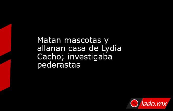 Matan mascotas y allanan casa de Lydia Cacho; investigaba pederastas. Noticias en tiempo real