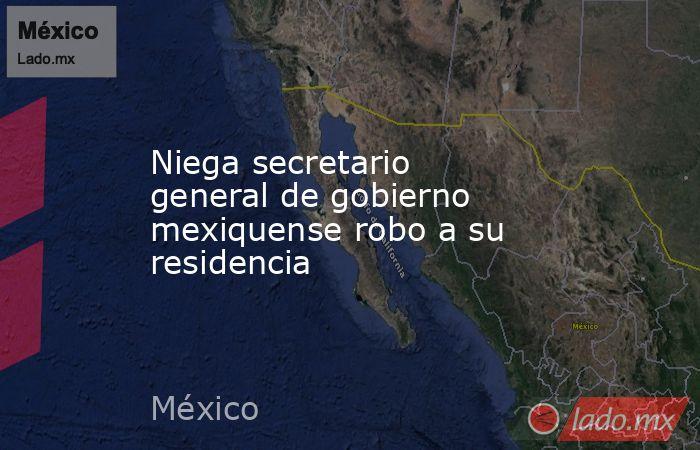 Niega secretario general de gobierno mexiquense robo a su residencia. Noticias en tiempo real