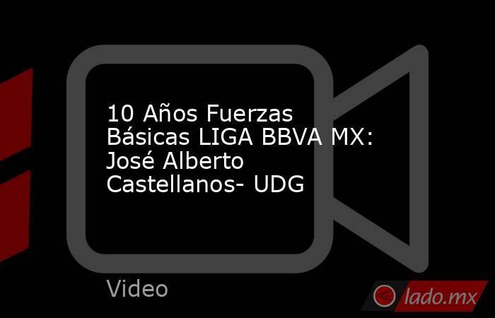 10 Años Fuerzas Básicas LIGA BBVA MX: José Alberto Castellanos- UDG. Noticias en tiempo real