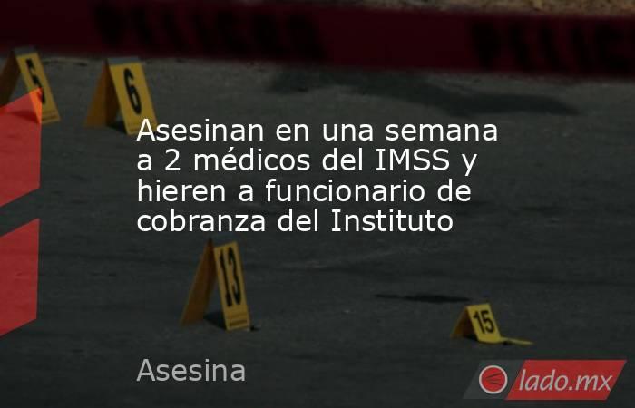Asesinan en una semana a 2 médicos del IMSS y hieren a funcionario de cobranza del Instituto. Noticias en tiempo real