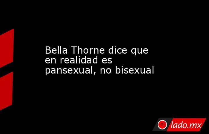 Bella Thorne dice que en realidad es pansexual, no bisexual. Noticias en tiempo real