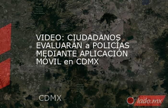 VIDEO: CIUDADANOS EVALUARÁN a POLICÍAS MEDIANTE APLICACIÓN MÓVIL en CDMX. Noticias en tiempo real