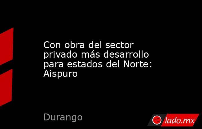 Con obra del sector privado más desarrollo para estados del Norte: Aispuro . Noticias en tiempo real