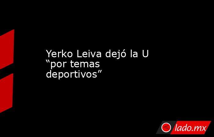 """Yerko Leiva dejó la U """"por temas deportivos"""". Noticias en tiempo real"""