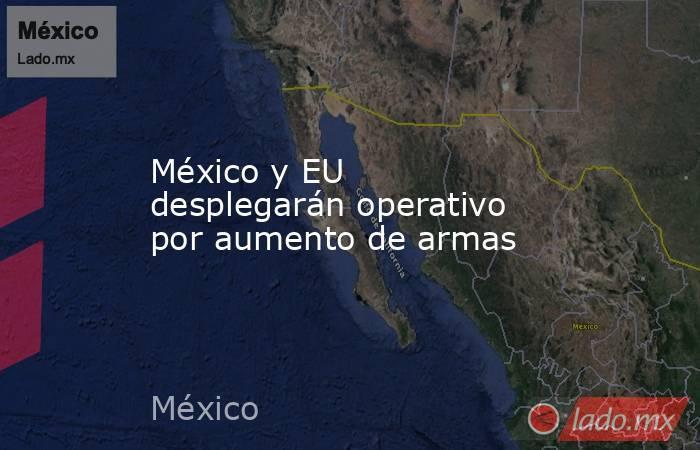 México y EU desplegarán operativo por aumento de armas. Noticias en tiempo real