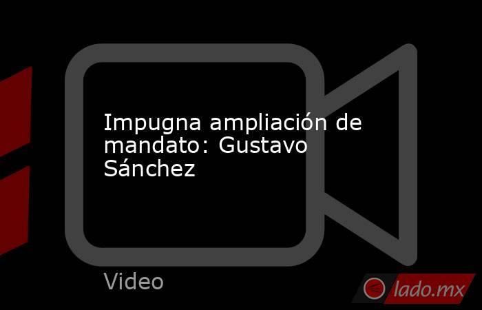 Impugna ampliación de mandato: Gustavo Sánchez. Noticias en tiempo real