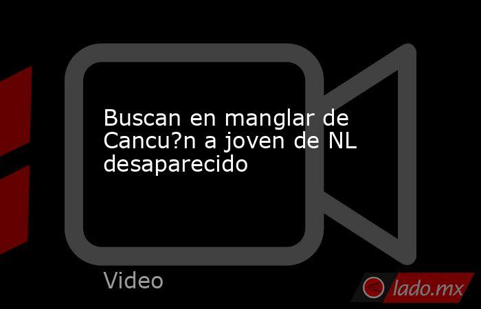 Buscan en manglar de Cancu?n a joven de NL desaparecido. Noticias en tiempo real