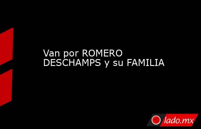 Van por ROMERO DESCHAMPS y su FAMILIA. Noticias en tiempo real