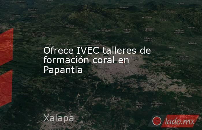 Ofrece IVEC talleres de formación coral en Papantla. Noticias en tiempo real