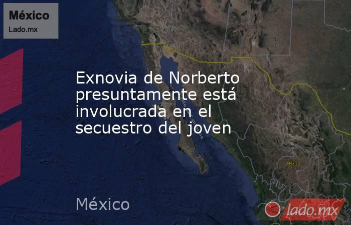 Exnovia de Norberto presuntamente está involucrada en el secuestro del joven. Noticias en tiempo real