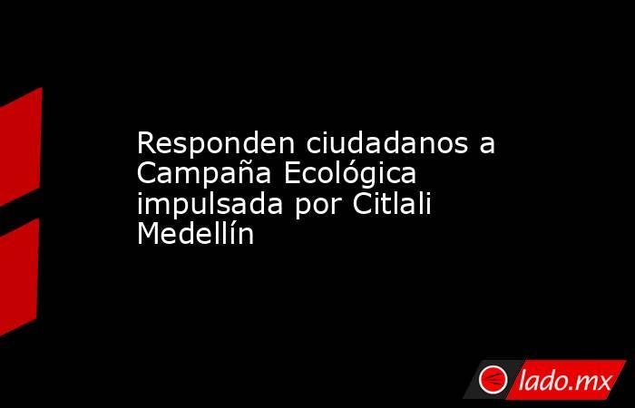 Responden ciudadanos a Campaña Ecológica impulsada por Citlali Medellín. Noticias en tiempo real