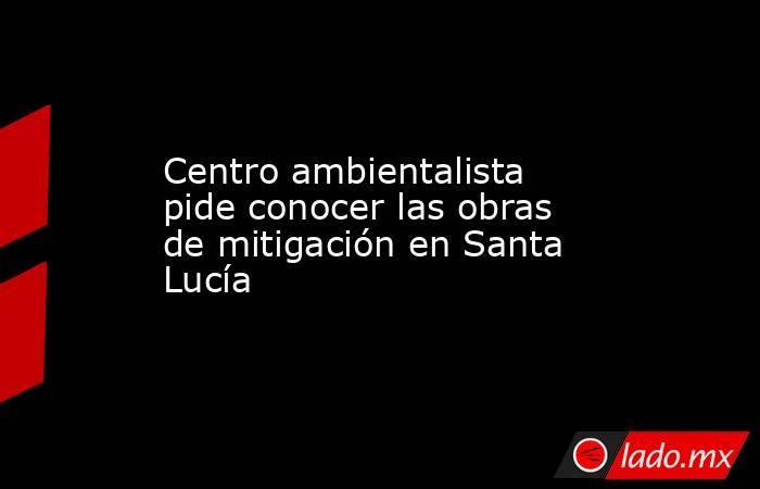 Centro ambientalista pide conocer las obras de mitigación en Santa Lucía. Noticias en tiempo real