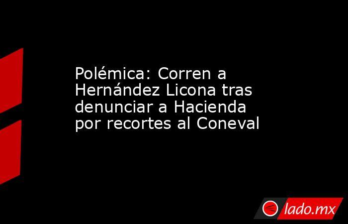 Polémica: Corren a Hernández Licona tras denunciar a Hacienda por recortes al Coneval. Noticias en tiempo real