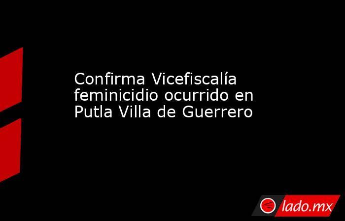 Confirma Vicefiscalía feminicidio ocurrido en Putla Villa de Guerrero. Noticias en tiempo real