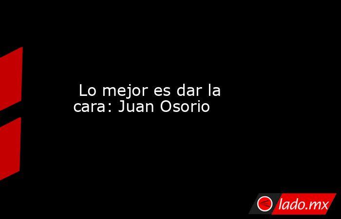 Lo mejor es dar la cara: Juan Osorio. Noticias en tiempo real