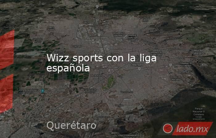 Wizz sports con la liga española. Noticias en tiempo real