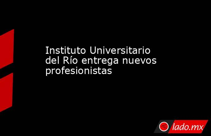 Instituto Universitario del Río entrega nuevos profesionistas. Noticias en tiempo real