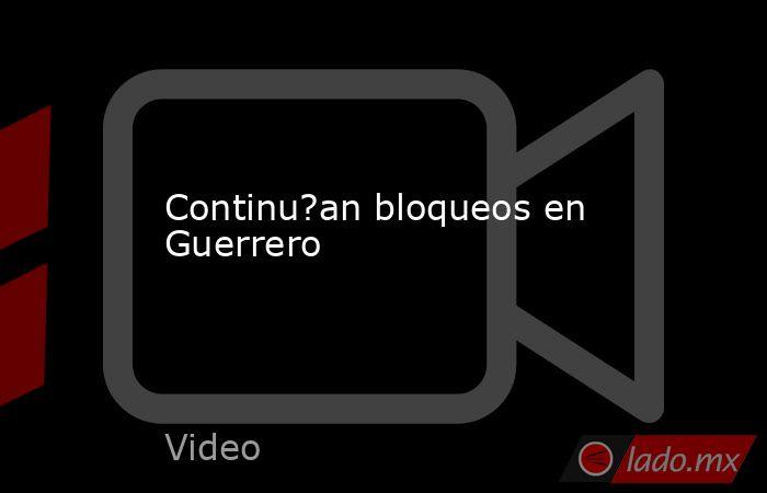 Continu?an bloqueos en Guerrero. Noticias en tiempo real
