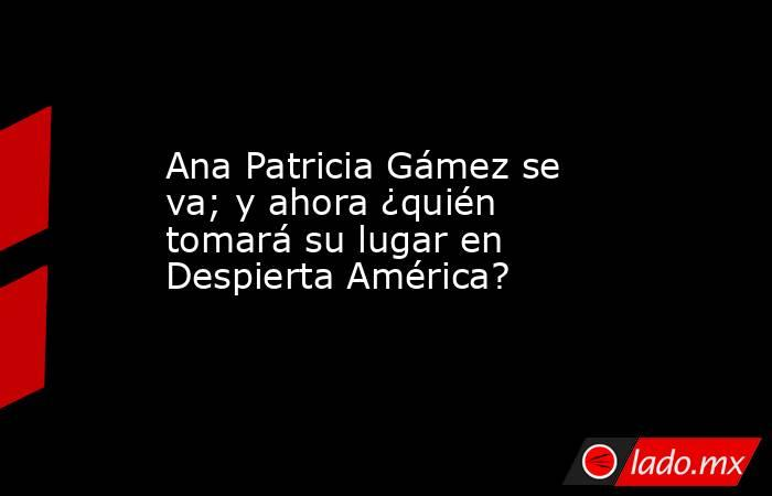 Ana Patricia Gámez se va; y ahora ¿quién tomará su lugar en Despierta América?. Noticias en tiempo real