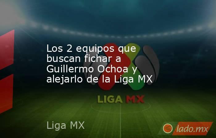 Los 2 equipos que buscan fichar a Guillermo Ochoa y alejarlo de la Liga MX. Noticias en tiempo real