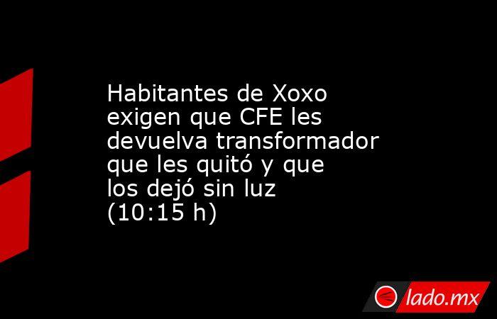 Habitantes de Xoxo exigen que CFE les devuelva transformador que les quitó y que los dejó sin luz (10:15 h). Noticias en tiempo real
