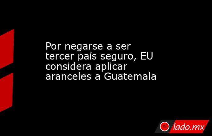 Por negarse a ser tercer país seguro, EU considera aplicar aranceles a Guatemala. Noticias en tiempo real