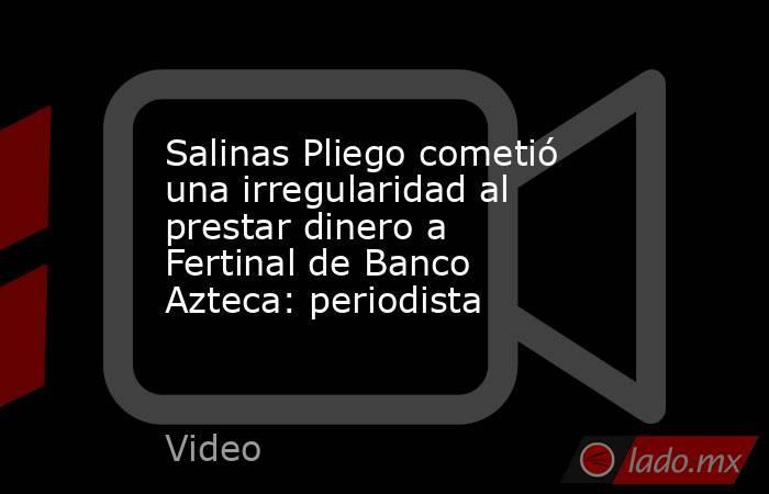Salinas Pliego cometió una irregularidad al prestar dinero a Fertinal de Banco Azteca: periodista. Noticias en tiempo real