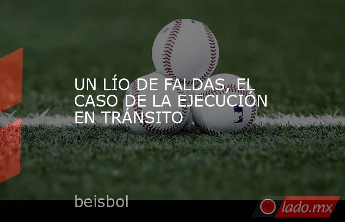 UN LÍO DE FALDAS, EL CASO DE LA EJECUCIÓN EN TRÁNSITO. Noticias en tiempo real