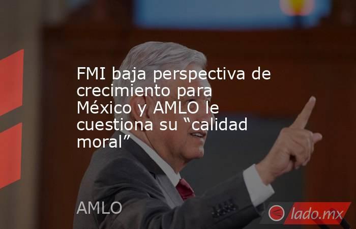 """FMI baja perspectiva de crecimiento para México y AMLO le cuestiona su """"calidad moral"""". Noticias en tiempo real"""