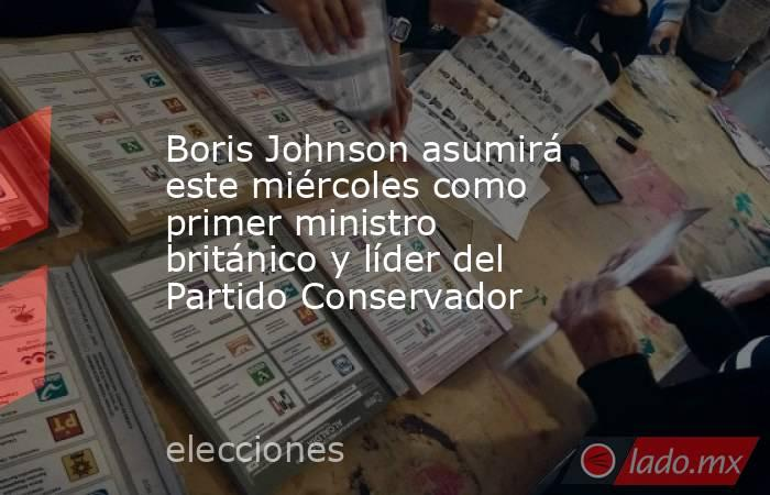 Boris Johnson asumirá este miércoles como primer ministro británico y líder del Partido Conservador. Noticias en tiempo real