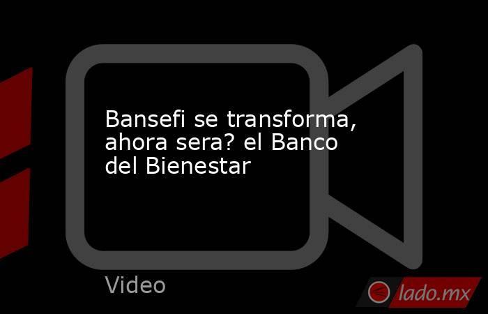 Bansefi se transforma, ahora sera? el Banco del Bienestar. Noticias en tiempo real