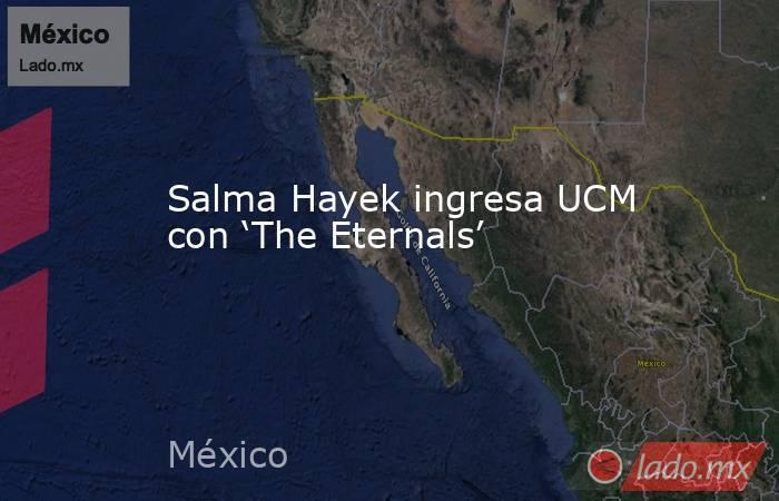 Salma Hayek ingresa UCM con 'The Eternals'. Noticias en tiempo real