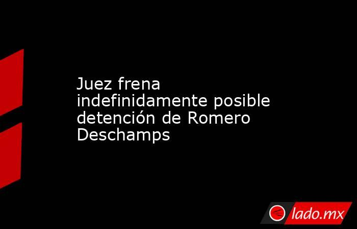 Juez frena indefinidamente posible detención de Romero Deschamps. Noticias en tiempo real