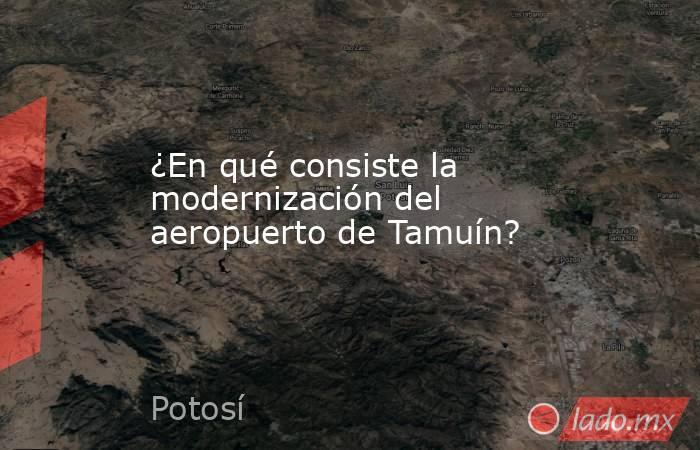 ¿En qué consiste la modernización del aeropuerto de Tamuín?. Noticias en tiempo real