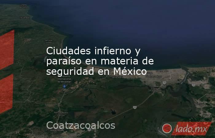 Ciudades infierno y paraíso en materia de seguridad en México. Noticias en tiempo real