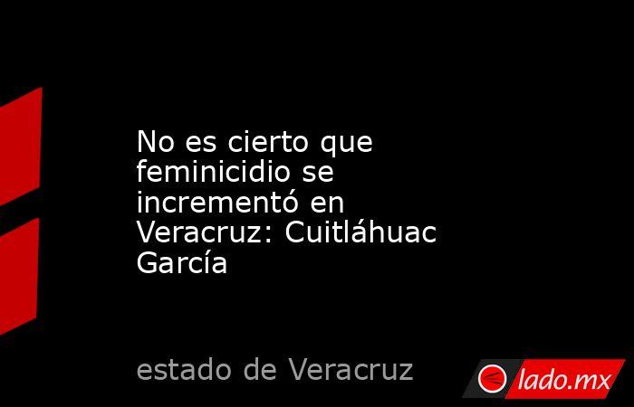 No es cierto que feminicidio se incrementó en Veracruz: Cuitláhuac García. Noticias en tiempo real