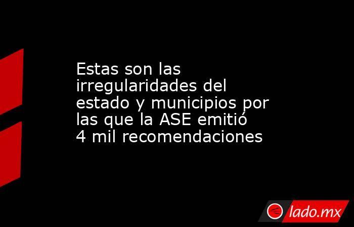 Estas son las irregularidades del estado y municipios por las que la ASE emitió 4 mil recomendaciones. Noticias en tiempo real